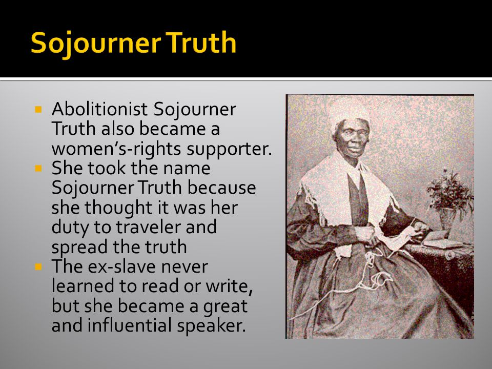 Sojourner Truth Abolitionist Sojourner Truth also became a women's-rights supporter.