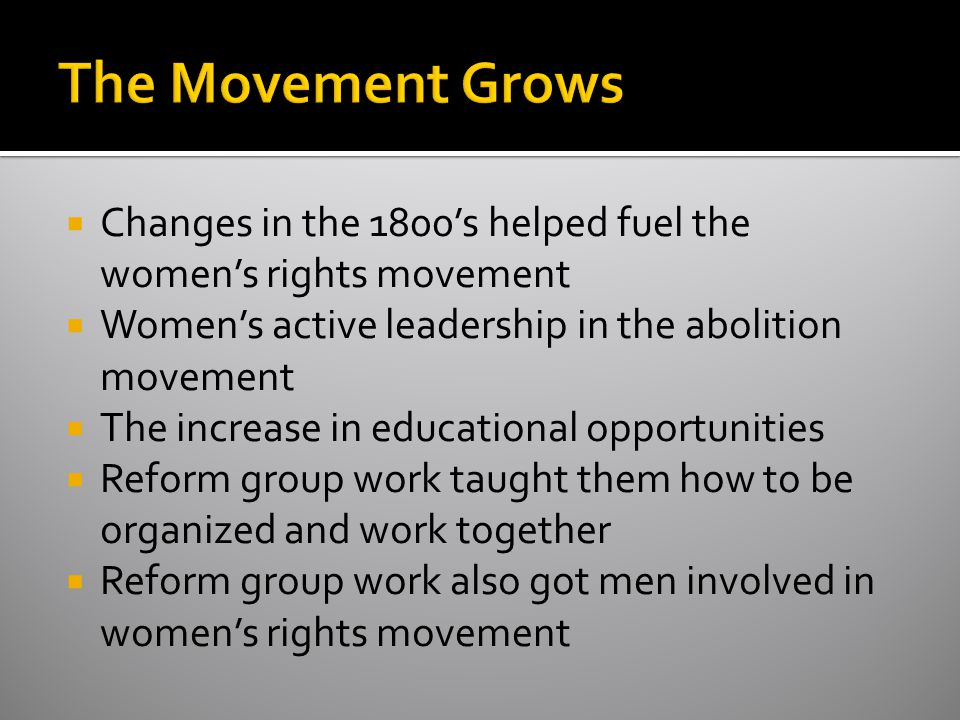 The Movement Grows Changes in the 1800's helped fuel the women's rights movement. Women's active leadership in the abolition movement.