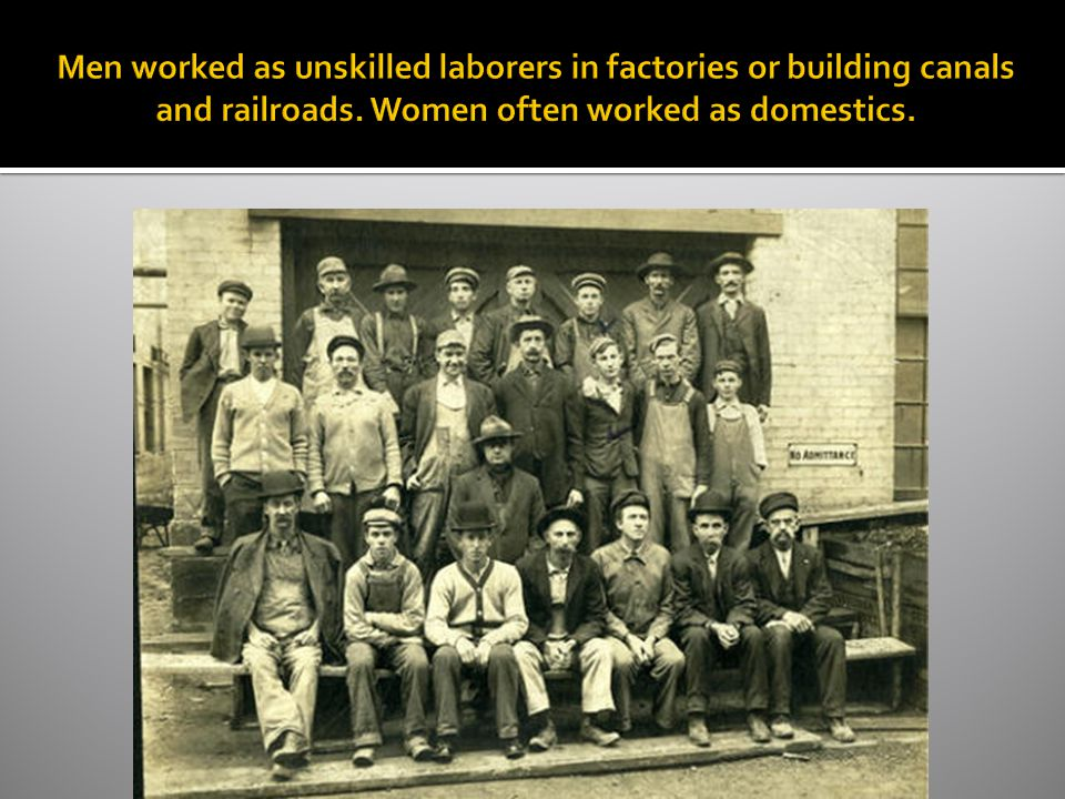 Men worked as unskilled laborers in factories or building canals and railroads.