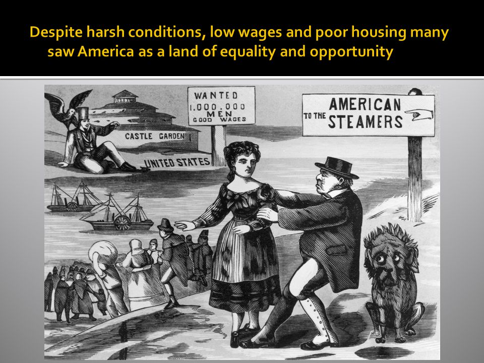 Despite harsh conditions, low wages and poor housing many saw America as a land of equality and opportunity