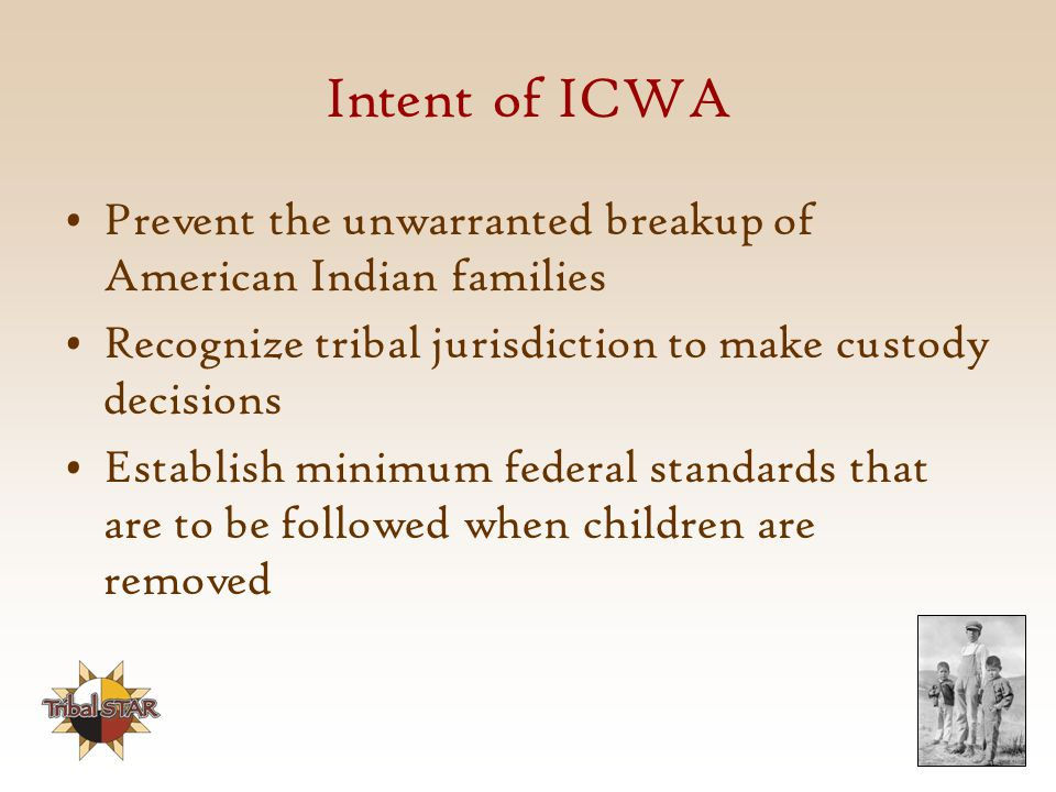 Intent of ICWA Prevent the unwarranted breakup of American Indian families. Recognize tribal jurisdiction to make custody decisions.