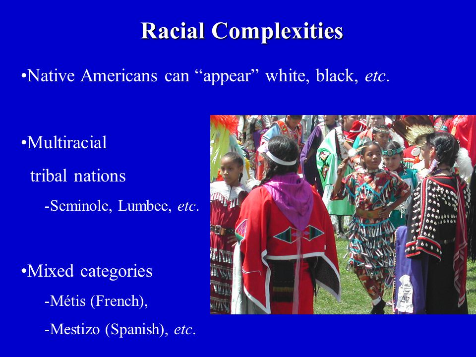 Racial Complexities Native Americans can appear white, black, etc.