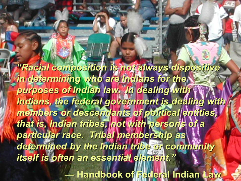 Racial composition is not always dispositive in determining who are Indians for the purposes of Indian law. In dealing with Indians, the federal government is dealing with members or descendants of political entities, that is, Indian tribes, not with persons of a particular race. Tribal membership as determined by the Indian tribe or community itself is often an essential element.