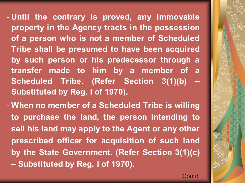 Until the contrary is proved, any immovable property in the Agency tracts in the possession of a person who is not a member of Scheduled Tribe shall be presumed to have been acquired by such person or his predecessor through a transfer made to him by a member of a Scheduled Tribe. (Refer Section 3(1)(b) – Substituted by Reg. I of 1970).