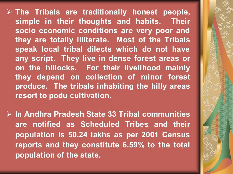 The Tribals are traditionally honest people, simple in their thoughts and habits. Their socio economic conditions are very poor and they are totally illiterate. Most of the Tribals speak local tribal dilects which do not have any script. They live in dense forest areas or on the hillocks. For their livelihood mainly they depend on collection of minor forest produce. The tribals inhabiting the hilly areas resort to podu cultivation.