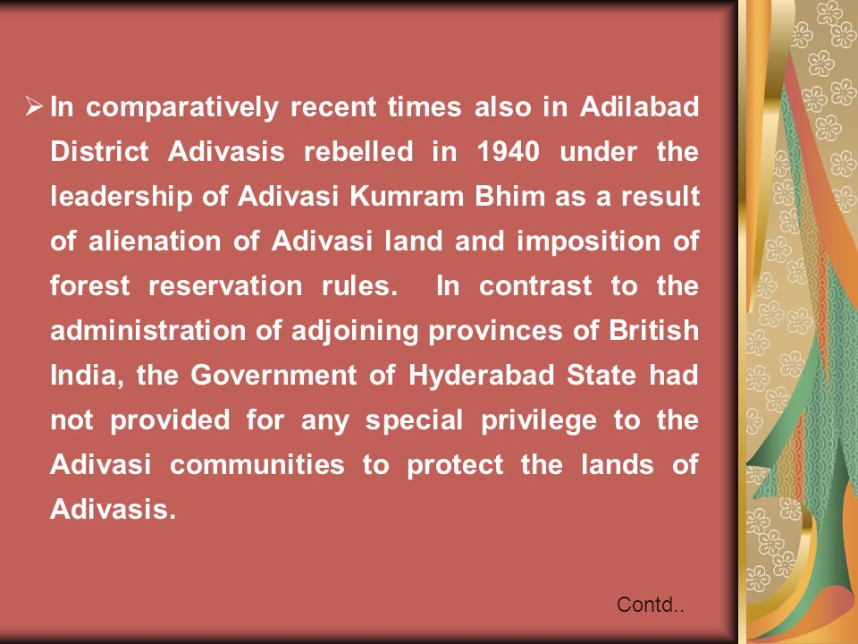 In comparatively recent times also in Adilabad District Adivasis rebelled in 1940 under the leadership of Adivasi Kumram Bhim as a result of alienation of Adivasi land and imposition of forest reservation rules. In contrast to the administration of adjoining provinces of British India, the Government of Hyderabad State had not provided for any special privilege to the Adivasi communities to protect the lands of Adivasis.