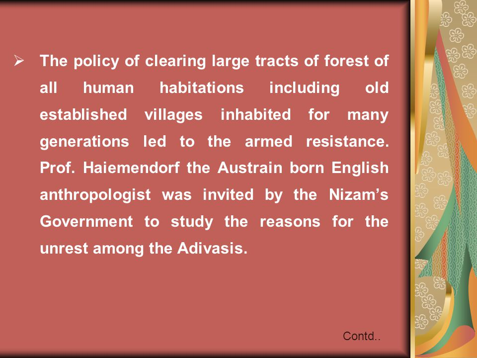 The policy of clearing large tracts of forest of all human habitations including old established villages inhabited for many generations led to the armed resistance. Prof. Haiemendorf the Austrain born English anthropologist was invited by the Nizam's Government to study the reasons for the unrest among the Adivasis.