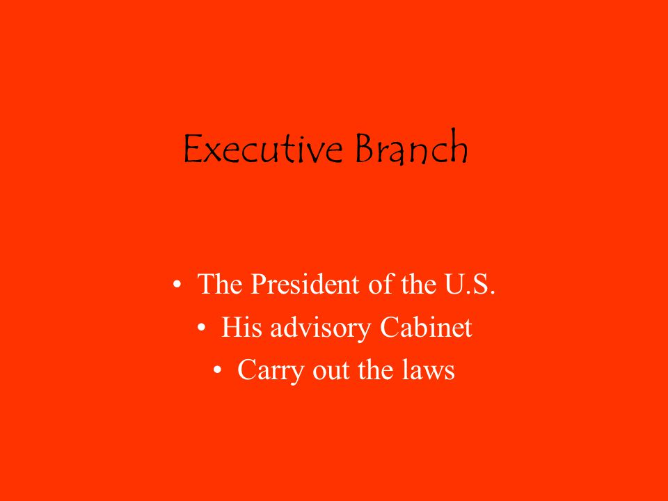 Executive Branch The President of the U.S. His advisory Cabinet