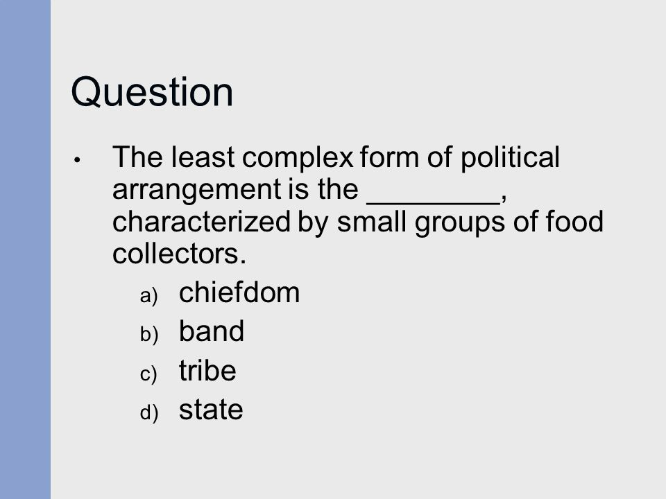 Question The least complex form of political arrangement is the ________, characterized by small groups of food collectors.