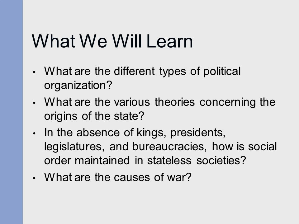 What We Will Learn What are the different types of political organization What are the various theories concerning the origins of the state