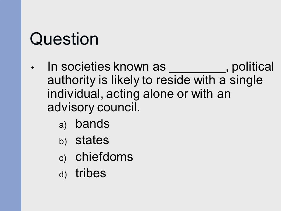 Question In societies known as ________, political authority is likely to reside with a single individual, acting alone or with an advisory council.