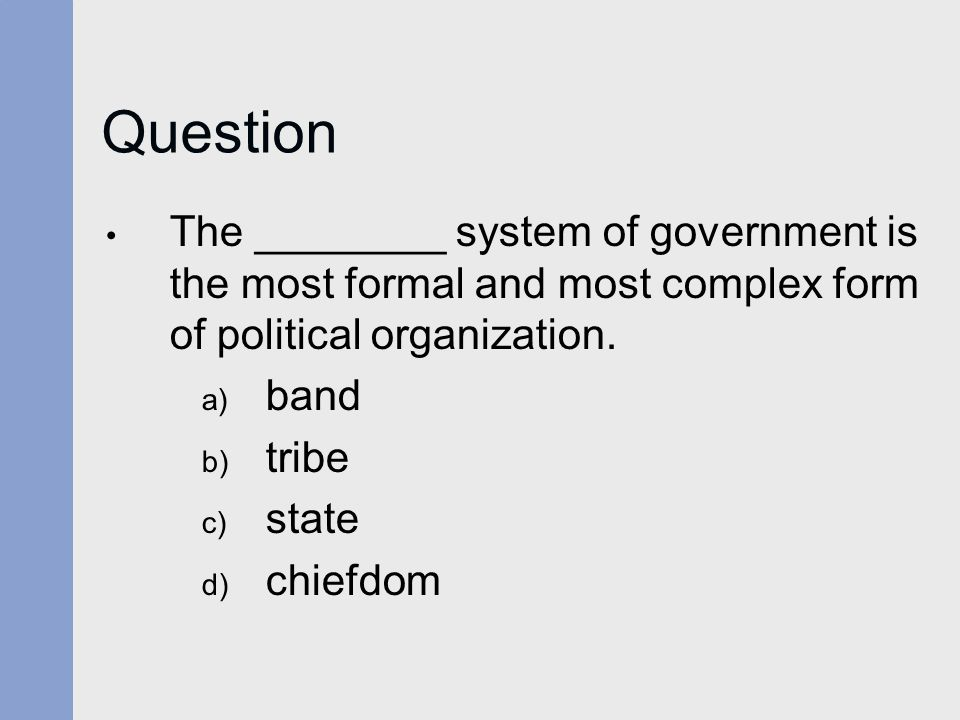 Question The ________ system of government is the most formal and most complex form of political organization.