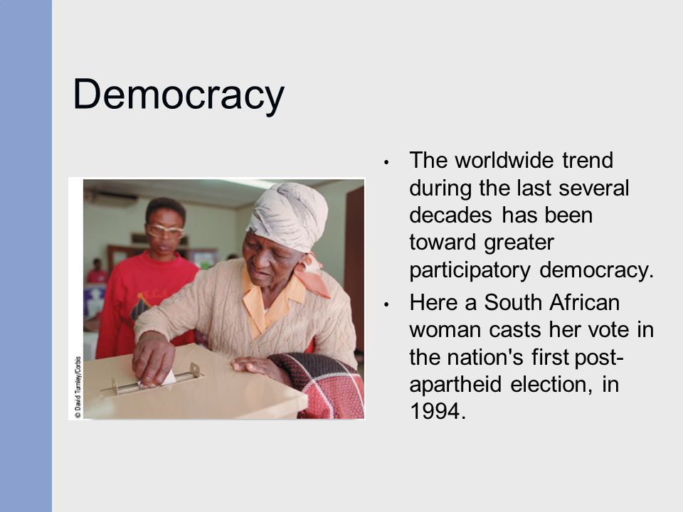 Democracy The worldwide trend during the last several decades has been toward greater participatory democracy.