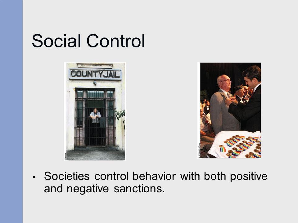 Social Control Societies control behavior with both positive and negative sanctions.