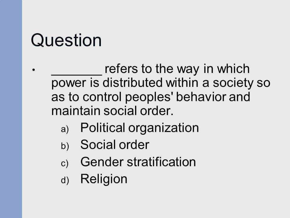 Question _______ refers to the way in which power is distributed within a society so as to control peoples behavior and maintain social order.