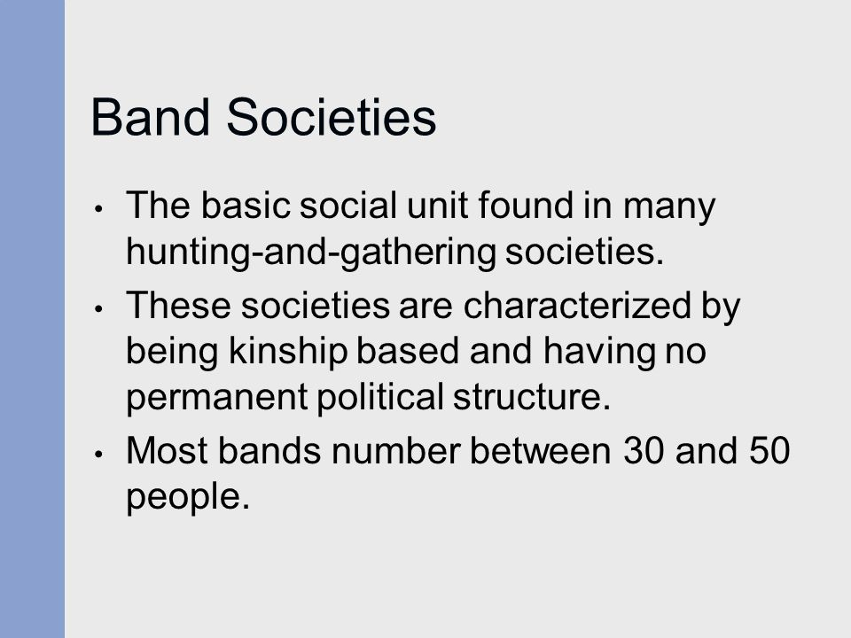 Band Societies The basic social unit found in many hunting-and-gathering societies.