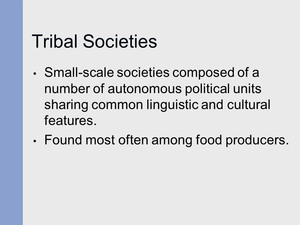 Tribal Societies Small-scale societies composed of a number of autonomous political units sharing common linguistic and cultural features.