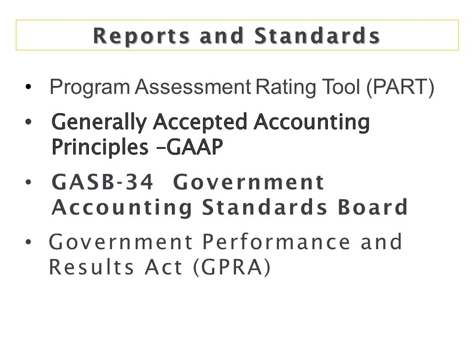 Reports and Standards Program Assessment Rating Tool (PART) Generally Accepted Accounting Principles –GAAP.