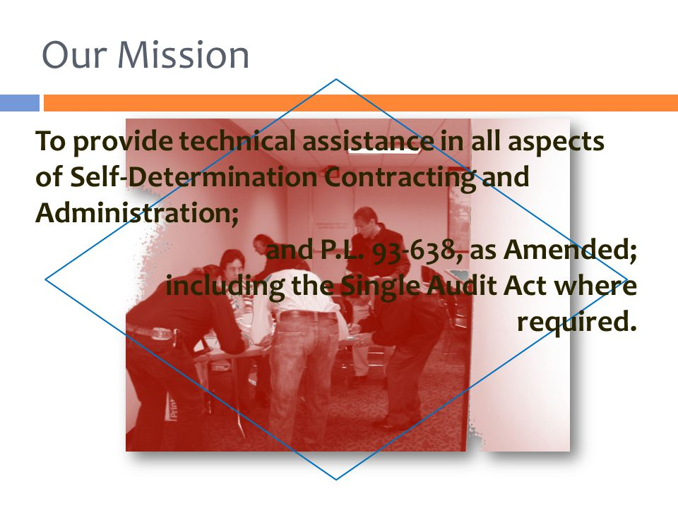Our Mission To provide technical assistance in all aspects of Self-Determination Contracting and Administration;