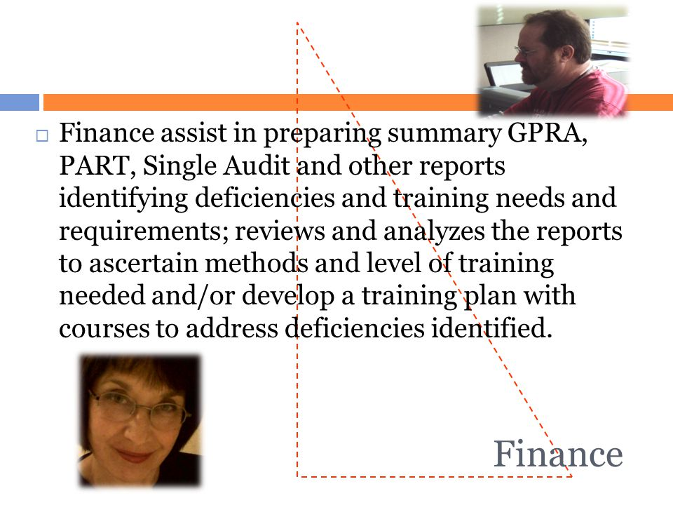 Finance assist in preparing summary GPRA, PART, Single Audit and other reports identifying deficiencies and training needs and requirements; reviews and analyzes the reports to ascertain methods and level of training needed and/or develop a training plan with courses to address deficiencies identified.