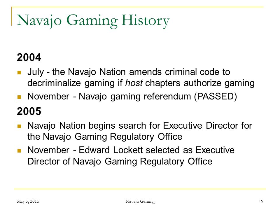 Navajo Gaming History 2004. July - the Navajo Nation amends criminal code to decriminalize gaming if host chapters authorize gaming.