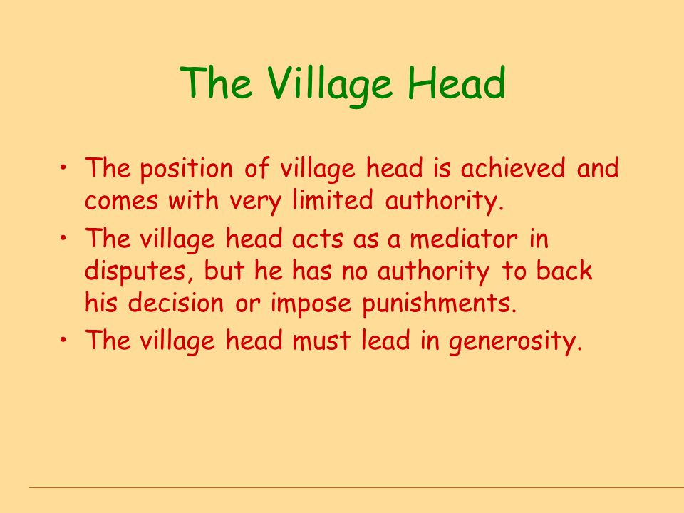 The Village Head The position of village head is achieved and comes with very limited authority.