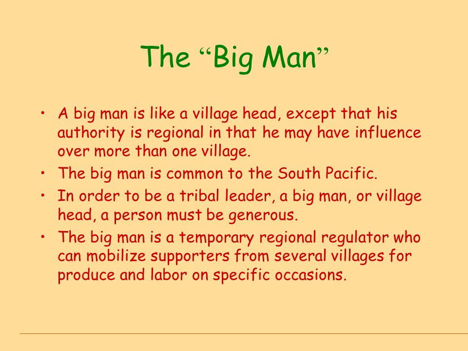 The Big Man A big man is like a village head, except that his authority is regional in that he may have influence over more than one village.