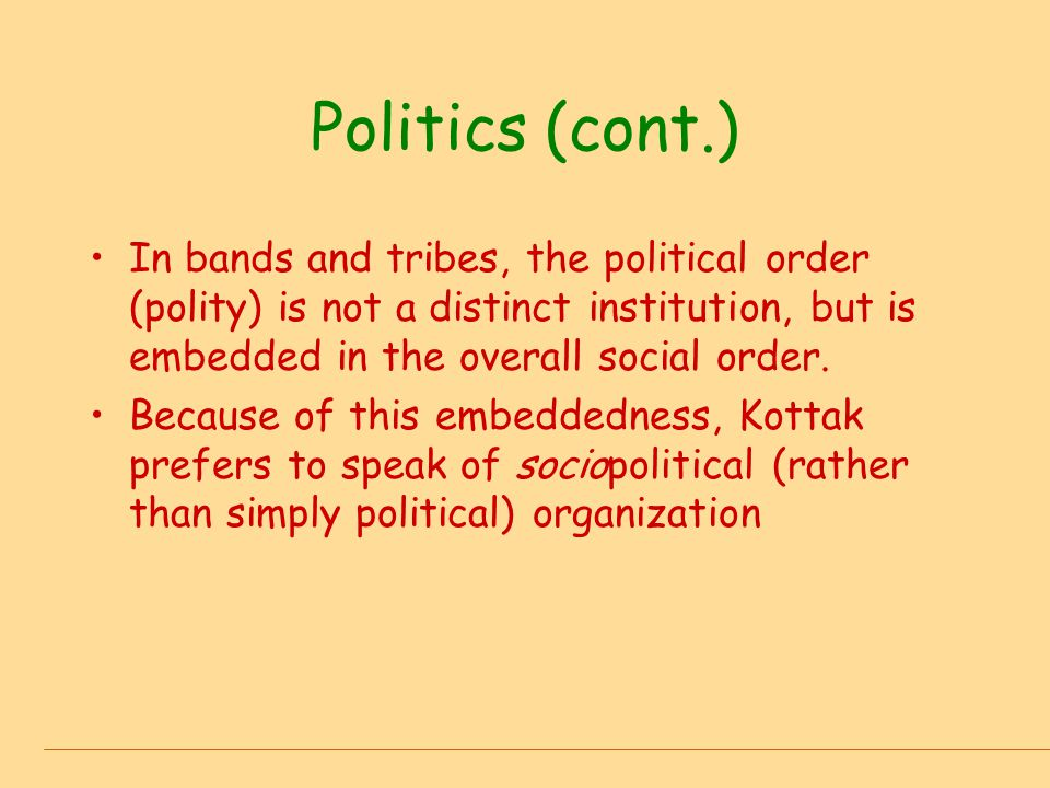 Politics (cont.) In bands and tribes, the political order (polity) is not a distinct institution, but is embedded in the overall social order.