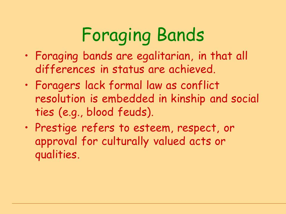 Foraging Bands Foraging bands are egalitarian, in that all differences in status are achieved.