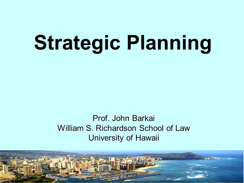 Strategic Planning Prof. John Barkai William S. Richardson School of Law University of Hawaii