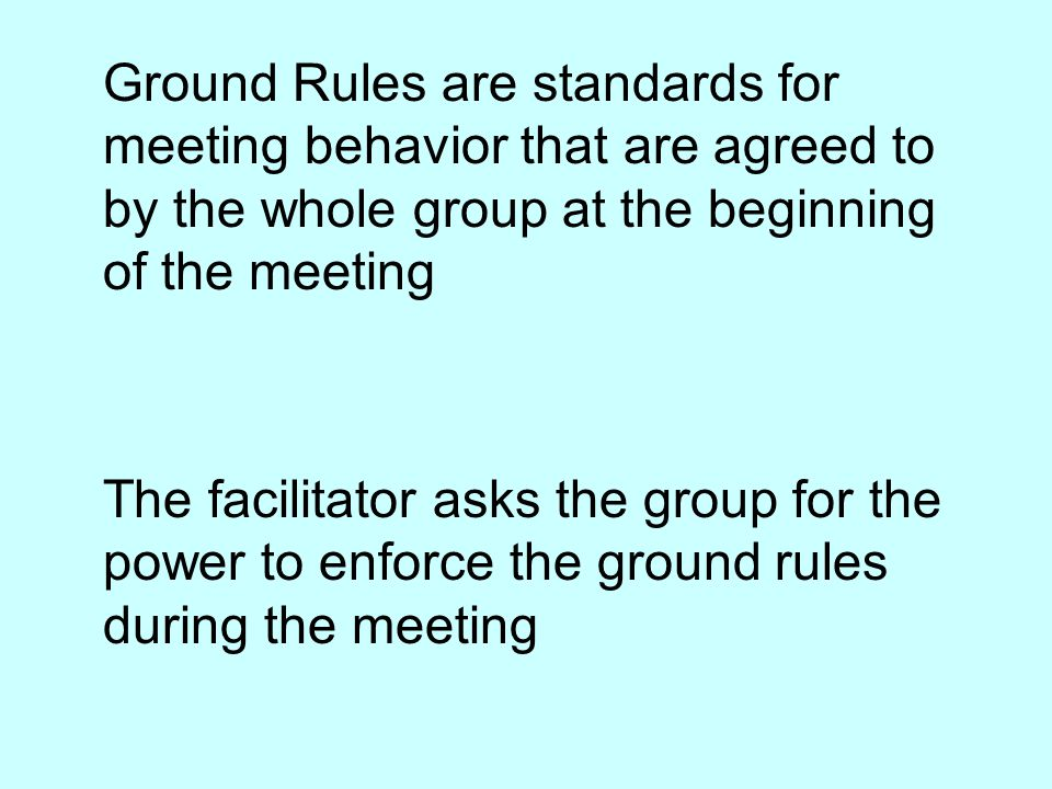 Ground Rules are standards for meeting behavior that are agreed to by the whole group at the beginning of the meeting