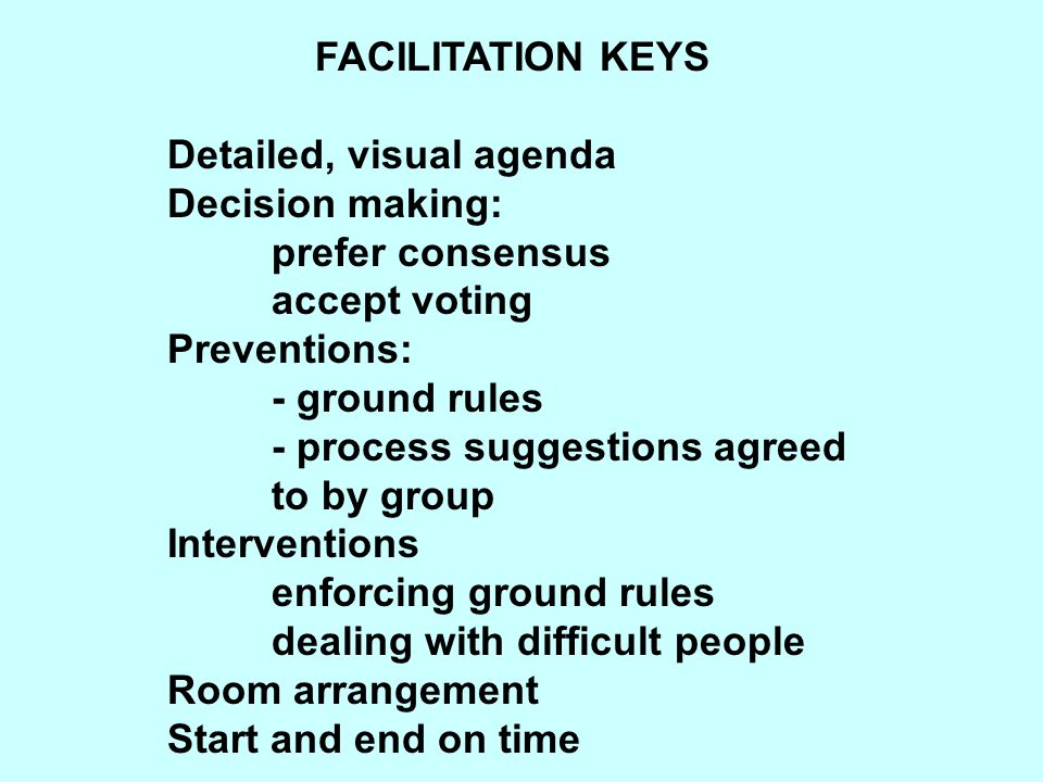 FACILITATION KEYS Detailed, visual agenda. Decision making: prefer consensus. accept voting. Preventions: