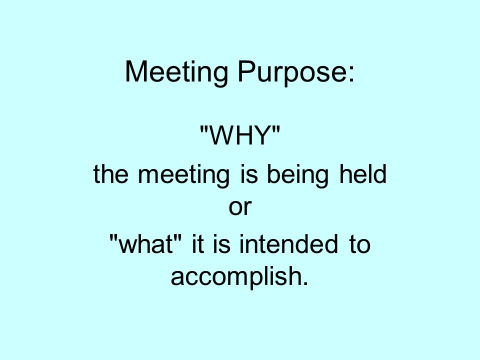 Meeting Purpose: WHY the meeting is being held or