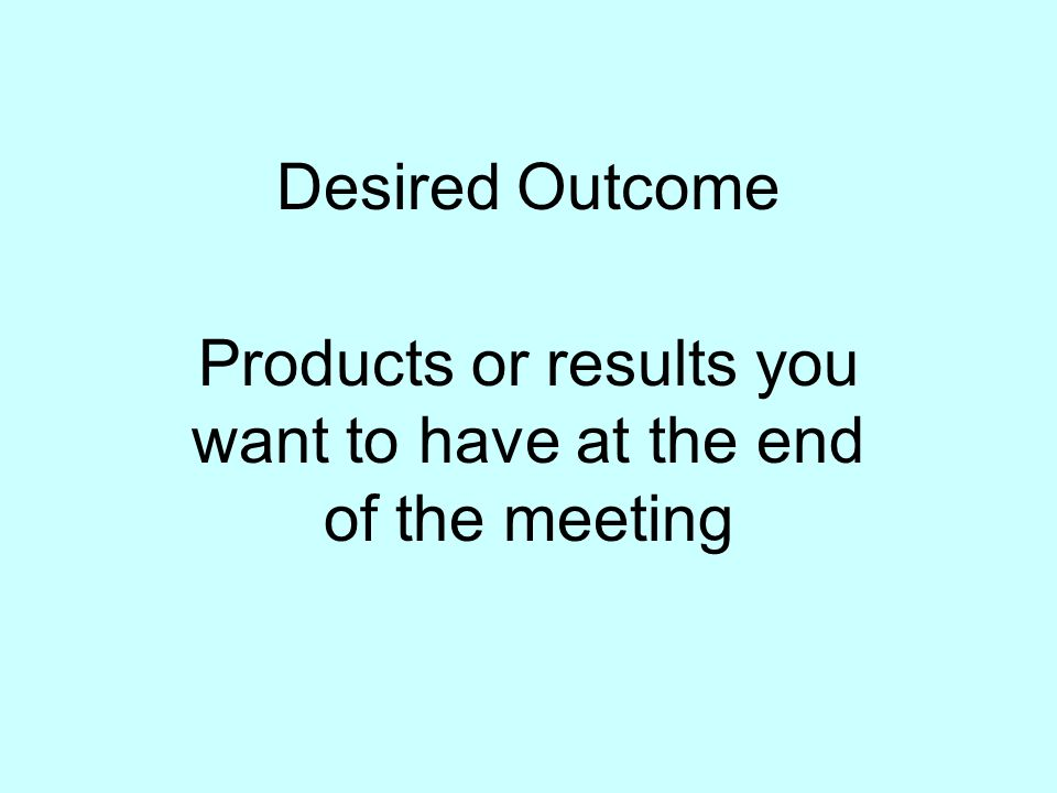 Products or results you want to have at the end of the meeting
