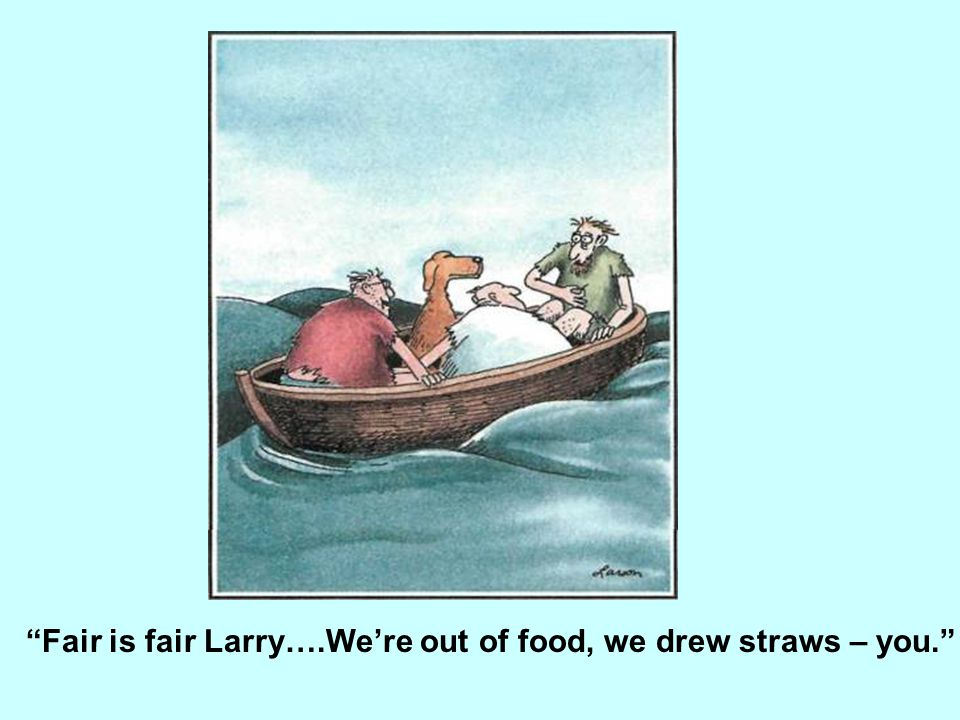 Fair is fair Larry….We're out of food, we drew straws – you.
