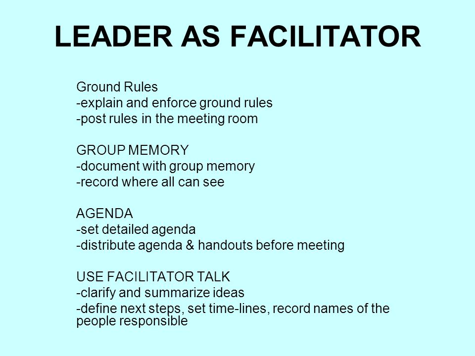 LEADER AS FACILITATOR Ground Rules -explain and enforce ground rules
