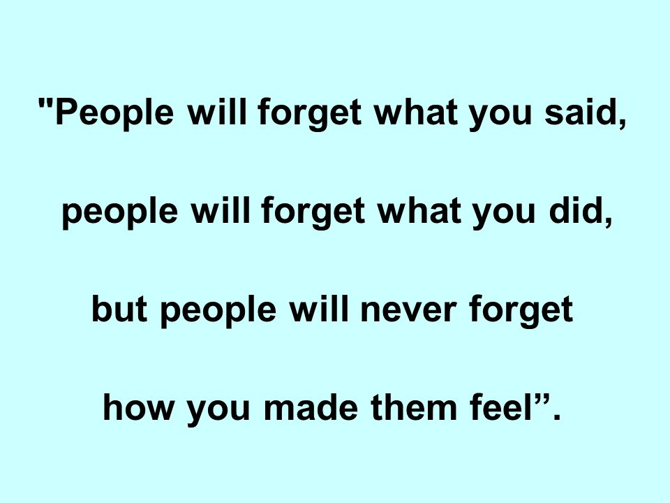 People will forget what you said, people will forget what you did,