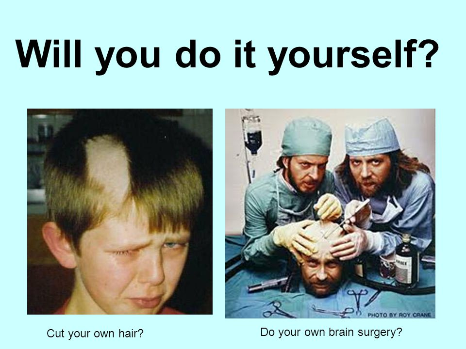 Will you do it yourself Cut your own hair Do your own brain surgery