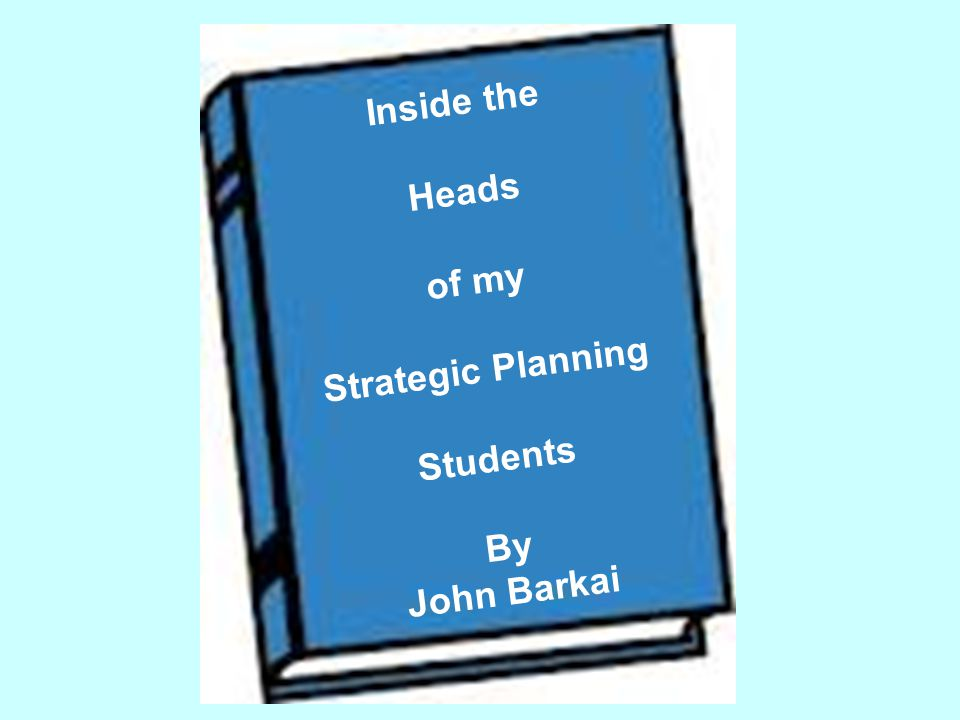 Inside the Heads of my Strategic Planning Students By John Barkai