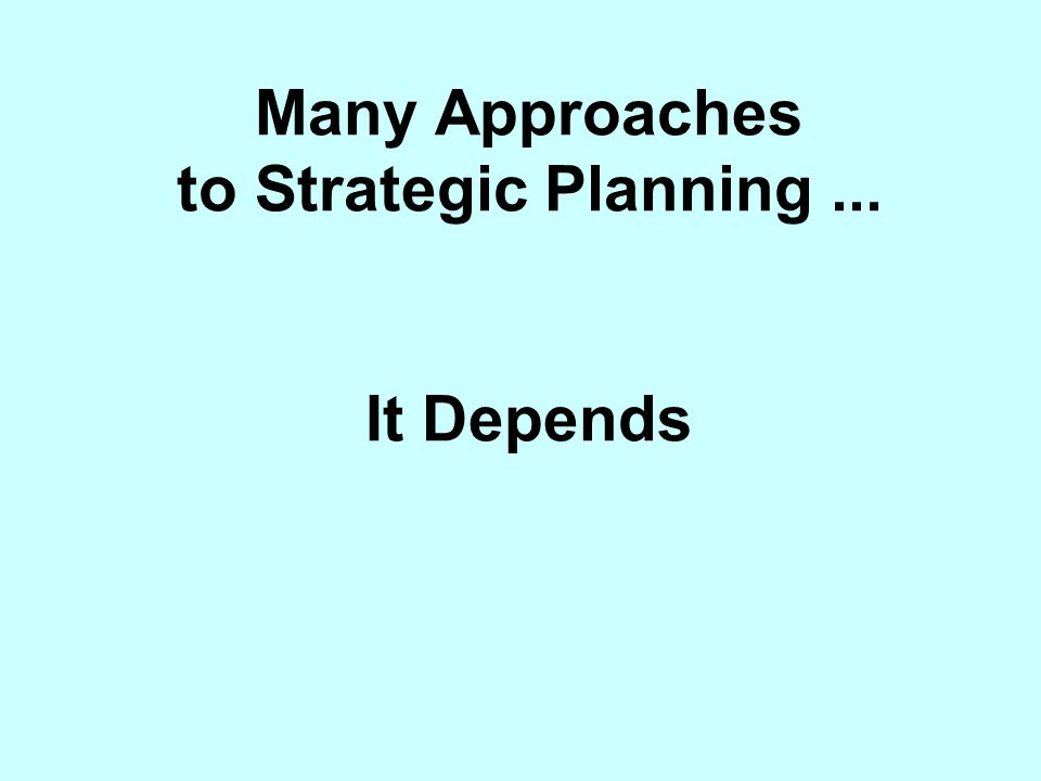Many Approaches to Strategic Planning ... It Depends