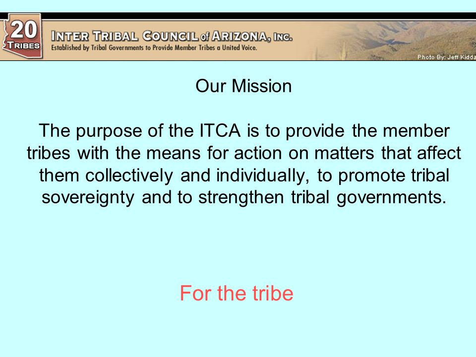 Our Mission The purpose of the ITCA is to provide the member tribes with the means for action on matters that affect them collectively and individually, to promote tribal sovereignty and to strengthen tribal governments.