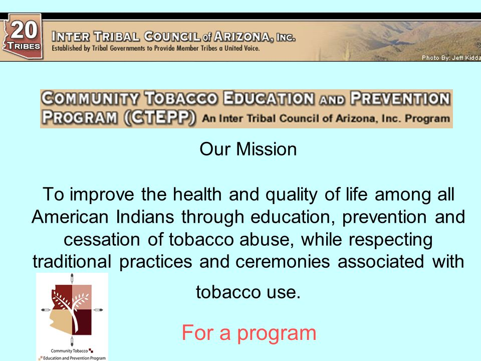 Our Mission To improve the health and quality of life among all American Indians through education, prevention and cessation of tobacco abuse, while respecting traditional practices and ceremonies associated with tobacco use.