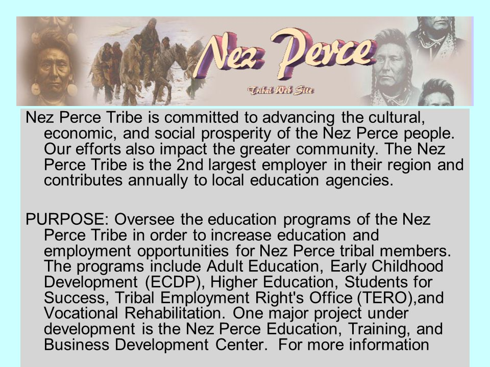 Nez Perce Tribe is committed to advancing the cultural, economic, and social prosperity of the Nez Perce people. Our efforts also impact the greater community. The Nez Perce Tribe is the 2nd largest employer in their region and contributes annually to local education agencies.