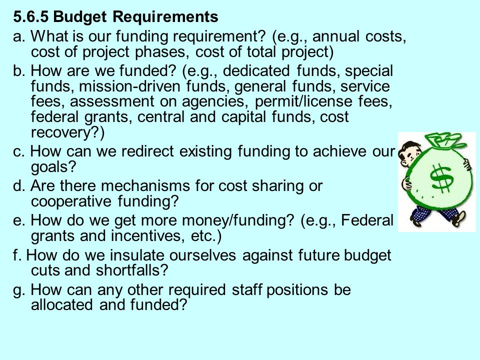 5.6.5 Budget Requirements a. What is our funding requirement (e.g., annual costs, cost of project phases, cost of total project)