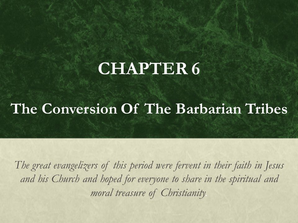 CHAPTER 6 The Conversion Of The Barbarian Tribes The great evangelizers of this period were fervent in their faith in Jesus and his Church and hoped for everyone to share in the spiritual and moral treasure of Christianity.