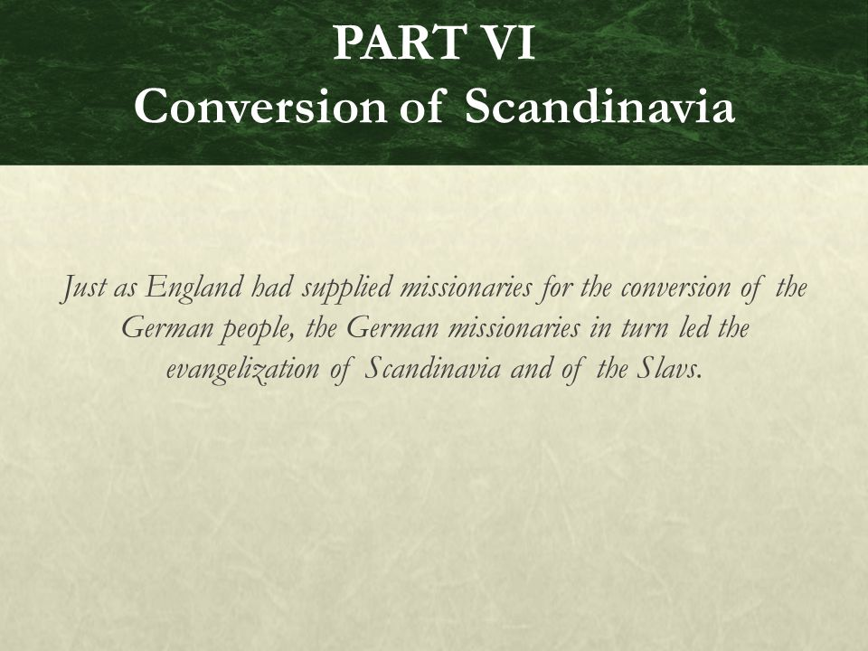 PART VI Conversion of Scandinavia Just as England had supplied missionaries for the conversion of the German people, the German missionaries in turn led the evangelization of Scandinavia and of the Slavs.