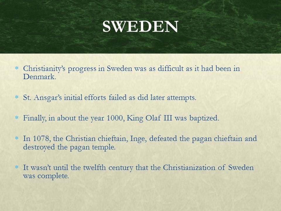 SWEDEN Christianity's progress in Sweden was as difficult as it had been in Denmark. St. Ansgar's initial efforts failed as did later attempts.
