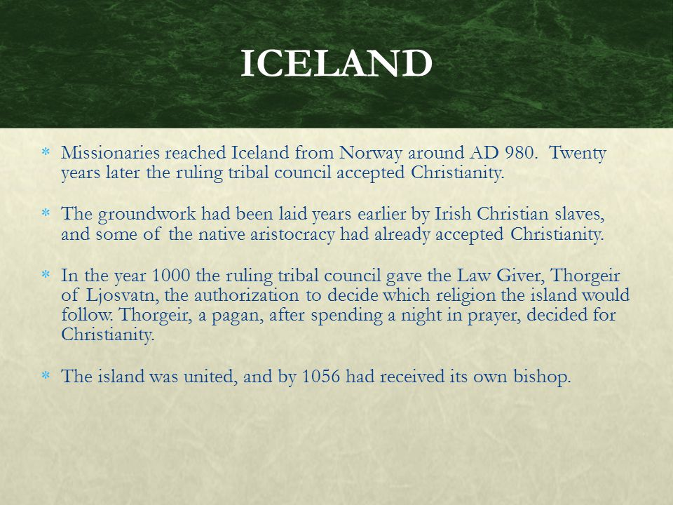 ICELAND Missionaries reached Iceland from Norway around AD 980. Twenty years later the ruling tribal council accepted Christianity.