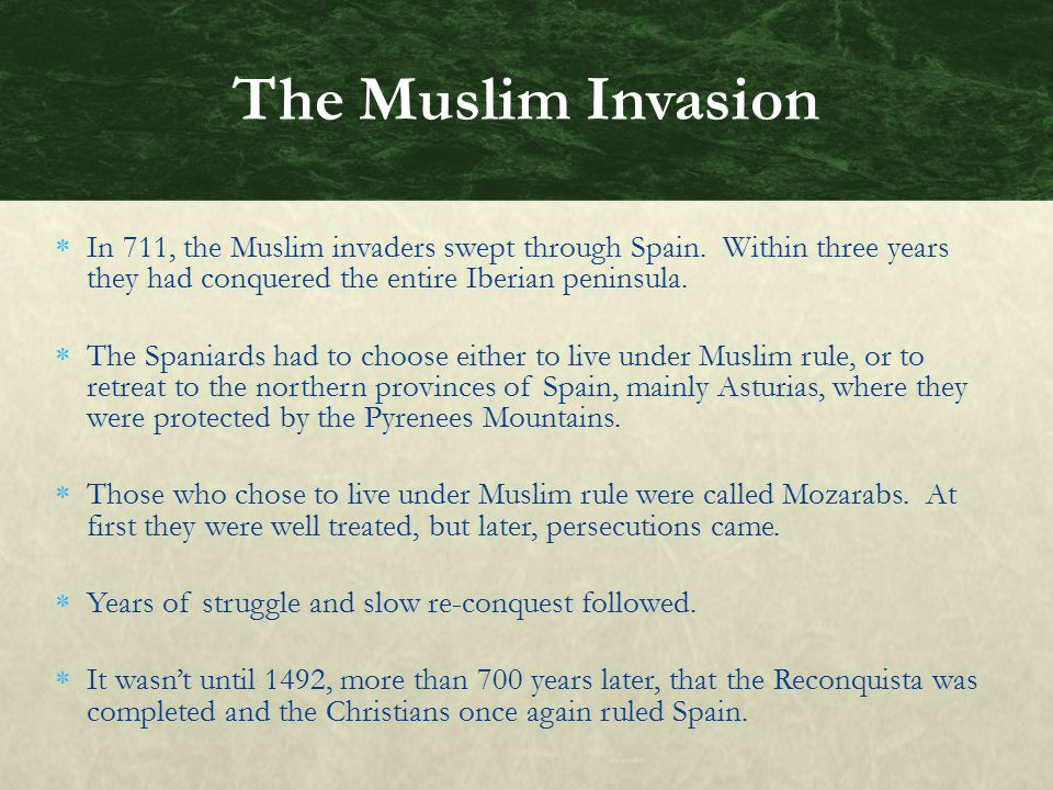 The Muslim Invasion In 711, the Muslim invaders swept through Spain. Within three years they had conquered the entire Iberian peninsula.