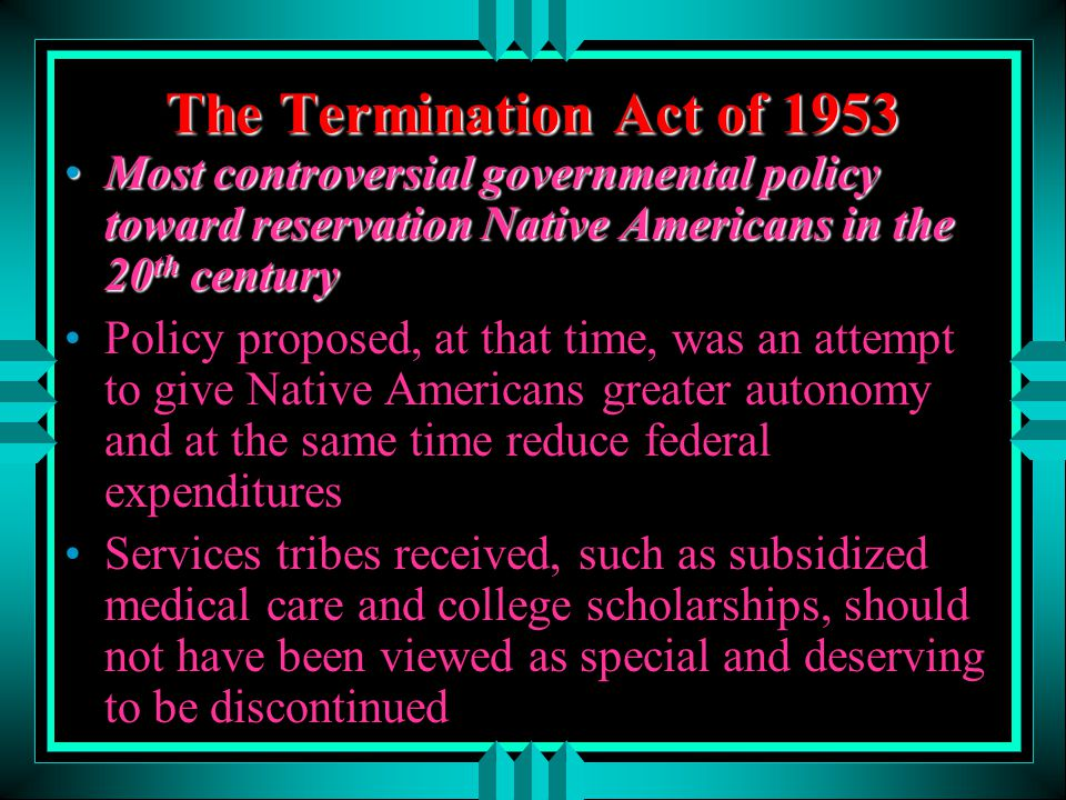 The Termination Act of 1953 Most controversial governmental policy toward reservation Native Americans in the 20th century.